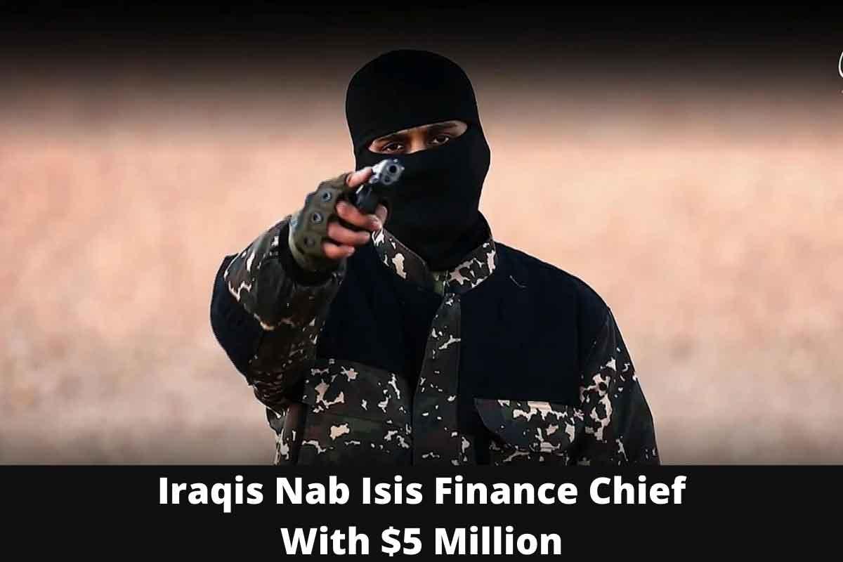 Iraqis Nab Isis Finance Chief With $5 Million